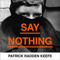 Say Nothing: A True Story Of Murder and Memory In Northern Ireland - Patrick Radden Keefe - audiobook