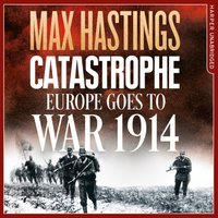 Catastrophe: Europe Goes to War 1914 - Max Hastings - audiobook
