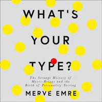 What's Your Type?: The Strange History of Myers-Briggs and the Birth of Personality Testing - Merve Emre - audiobook
