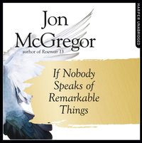 If Nobody Speaks of Remarkable Things - Jon McGregor - audiobook