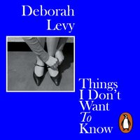 Things I Don't Want to Know - Deborah Levy - audiobook