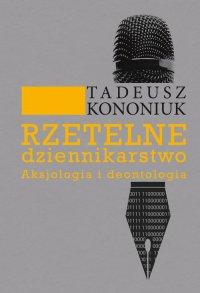 Rzetelne dziennikarstwo. Aksjologia i deontologia - Tadeusz Kononiuk - ebook