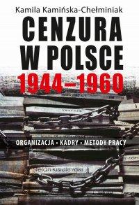 Cenzura w Polsce 1944-1960. Organizacja, kadry, metody pracy - Kamila Kamińska-Chełminiak - ebook