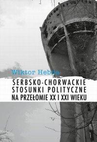 Serbsko-chorwackie stosunki polityczne na przełomie XX i XXI wieku - Wiktor Hebda - ebook