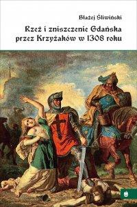 Rzeź i zniszczenie Gdańska przez Krzyżaków w 1308 roku - profesor Błażej Śliwiński - ebook