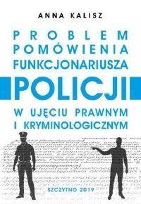 Problem pomówienia funkcjonariusza Policji w ujęciu prawnym i kryminologicznym - Anna Kalisz - ebook