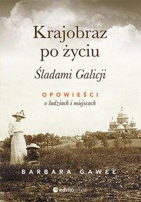 Krajobraz po życiu. Śladami Galicji. Opowieści o ludziach i miejscach - Barbara Gaweł - ebook