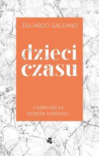 Dzieci czasu. Z kalendarza dziejów ludzkości - Eduardo Galeano - ebook