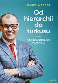 Od hierarchii do turkusu, czyli jak zarządzać w XXI wieku - Marek Wzorek - ebook