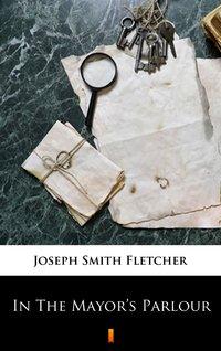 In The Mayor's Parlour - Joseph Smith Fletcher - ebook