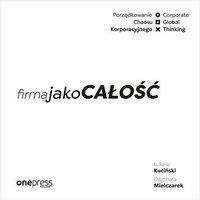 Firma jako CAŁOŚĆ. Porządkowanie chaosu korporacyjnego/Corporate Global Thinking - Łukasz Kuciński - audiobook