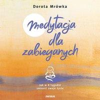 Medytacja dla zabieganych. Jak w 8 tygodni zmienić swoje życie - Dorota Mrówka - audiobook