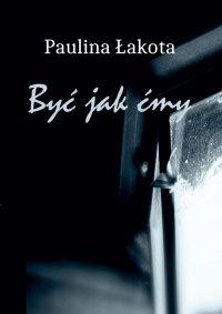 Być jak Ćmy - Paulina Łakota - ebook