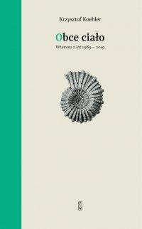 Obce ciało. Wiersze z lat 1989-2019 - Krzysztof Koehler - ebook