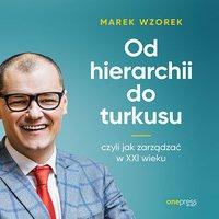 Od hierarchii do turkusu, czyli jak zarządzać w XXI wieku - Marek Wzorek - audiobook