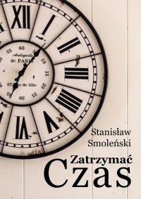 Zatrzymać czas - Stanisław Smoleński - ebook