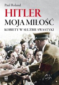 Hitler moja miłość. Kobiety wsłużbie swastyki