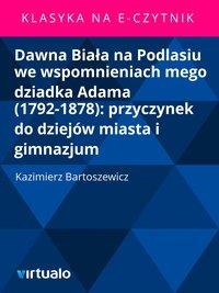 Dawna Biała na Podlasiu we wspomnieniach mego dziadka Adama (1792-1878): przyczynek do dziejów miasta i gimnazjum