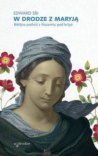 W drodze z Maryją. Biblijna podróż z Nazaretu pod krzyż - Edward Sri - ebook