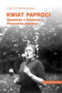 Kwiat paproci. Opowieść o Barbarze Piaseckiej-Johnson - Lila Dmochowska - ebook