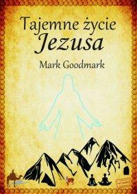 Tajemne życie Jezusa - Mark Goodmark - ebook