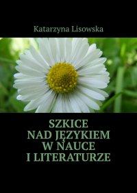 Szkice nadjęzykiem wnauce iliteraturze - Katarzyna Lisowska - ebook