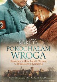 Pokochałam wroga. Zakazana miłość Polki i Niemca w okupowanym Krakowie - Mirosława Kareta - ebook