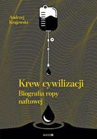 Krew cywilizacji. Biografia ropy naftowej - Andrzej Krajewski - ebook