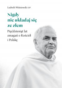 Nigdy nie układaj się ze złem. Pięćdziesiąt lat zmagań o Kościół i Polskę - Ojciec Ludwik Wiśniewski OP - ebook