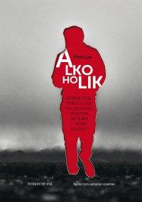 Alkoholik. Autobiograficzna opowieść o życiu, piciu, uzależnieniu i wyzwoleniu. Cała prawda i... historii ciąg dalszy - Meszuge - ebook