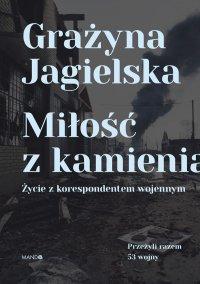 Miłość z kamienia. Życie z korespondentem wojennym - Grażyna Jagielska - ebook