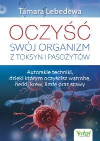 Oczyść swój organizm z toksyn i pasożytów. Autorskie techniki, dzięki którym oczyścisz wątrobę, nerki, krew, limfę oraz stawy - Tamara Lebedewa - ebook