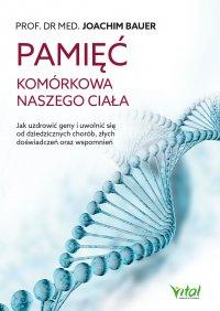 Pamięć komórkowa naszego ciała. Jak uzdrowić geny i uwolnić się od dziedzicznych chorób, złych doświadczeń oraz wspomnień