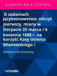 O zadaniach językoznawstwa: odczyt pierwszy, miany w Dorpacie 25 marca / 6 kwietnia 1888 r. na korzyść Kasy imienia Mianowskiego /