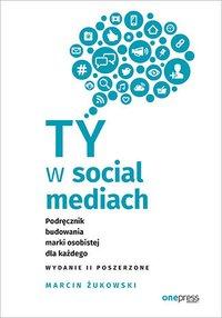 Ty w social mediach. Podręcznik budowania marki osobistej dla każdego. Wydanie II poszerzone - Marcin Żukowski - ebook