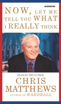 Now, Let Me Tell You What I Really Think - Chris Matthews - audiobook