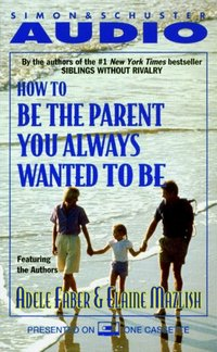 How To Be The Parent You Always Wanted To Be - Adele Faber - audiobook