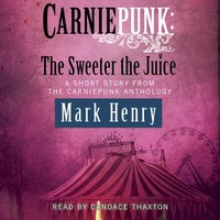 Carniepunk: The Sweeter the Juice - Mark Henry - audiobook