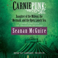 Carniepunk: Daughter of the Midway, the Mermaid, and the Open, Lonely Sea - Seanan McGuire - audiobook