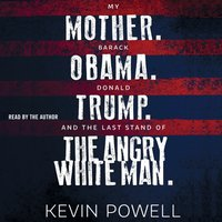My Mother. Barack Obama. Donald Trump. And the Last Stand of the Angry White Man. - Kevin Powell - audiobook