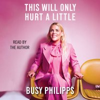 This Will Only Hurt a Little - Busy Philipps - audiobook