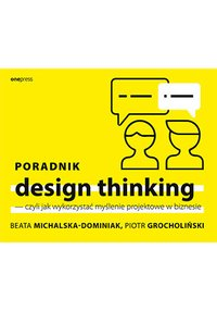 Poradnik design thinking, czyli jak wykorzystać myślenie projektowe w biznesie - Beata Michalska-Dominiak - ebook