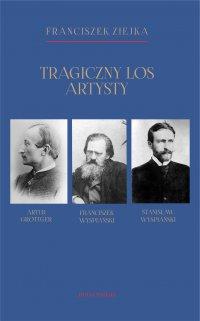 Tragiczny los artysty. Artur Grottger – Franciszek Wyspiański – Stanisław Wyspiański - prof. Franciszek Ziejka - ebook