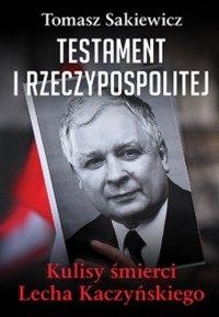 Testament I Rzeczypospolitej. Kulisy śmierci Lecha Kaczyńskiego - Tomasz Sakiewicz - ebook