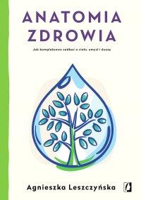 Anatomia zdrowia. Jak kompleksowo zadbać o ciało, umysł i duszę - Agnieszka Leszczyńska - ebook