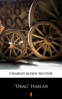 """""""Drag"""" Harlan - Charles Alden Seltzer - ebook"""