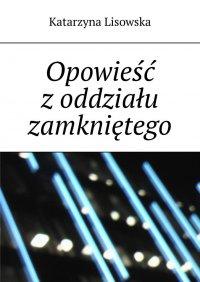 Opowieść zoddziału zamkniętego - Katarzyna Lisowska - ebook