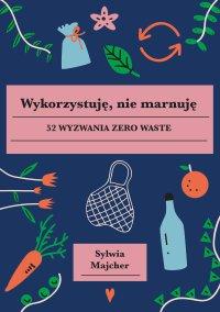 Wykorzystuję, nie marnuję - Sylwia Majcher - ebook