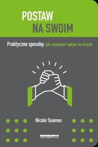 Postaw na swoim Praktyczne sposoby: jak wywierać wpływ na innych - Nicole Soames - ebook