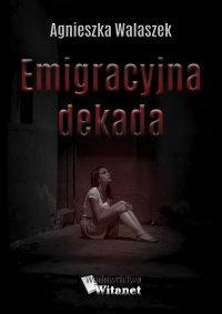 Emigracyjna dekada - Agnieszka Walaszek - ebook